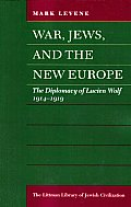 War, Jews, and the New Europe - The Diplomacy of Lucien Wolf, 1914-1919