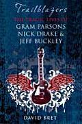 Trailblazers The Tragic Lives of Gram Parsons Nick Drake & Jeff Buckley