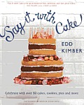 Say It with Cake: Celebrate with Over 80 Cakes, Cookies, Pies, and More