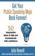 Get Your Public Speaking Mojo Back Forever!: 50 Imaginative Ideas To Help You Communicate With Confidence
