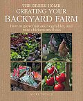 Creating Your Backyard Farm: How to Grow Fruit and Vegetables, and Raise Chickens and Bees