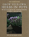 Grow Your Own Herbs in Pots: 35 Simple Projects for Creating Beautiful Container Herb Gardens (Green Home)