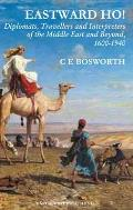 Eastward Ho!: Diplomats, Travellers and Interpreters of the Middle East and Beyond, 1600-1940