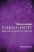 Understanding Christianity: Origins, Beliefs, Practices, Holy Texts, Sacred Places