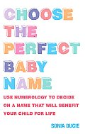 Choose the Perfect Baby Name: Use Numerology to Decide on a Name That Will Benefit Your Child for Life