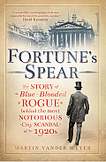 Fortune's Spear: The Story of the Blue-Blooded Rogue Behind the Most Notorious City Scandal of the 1920s