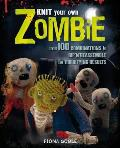 Knit Your Own Zombie: Over 1000 Combinations To Rip'n'reassemble for Horrifying Results