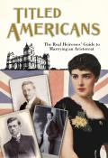 Titled Americans, 1890: The Real Heiresses' Guide to Marrying an Aristocrat (Old House Projects)