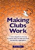 Making Clubs Work: a Practical Guide To Creating Successful Clubs, Societies and Other Membership Organisations