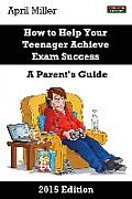 How to Help Your Teenager Achieve Exam Success: A Parent's Guide [2015 Edition]