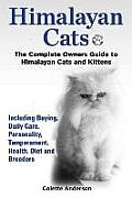 Himalayan Cats, the Complete Owners Guide to Himalayan Cats and Kittens Including Buying, Daily Care, Personality, Temperament, Health, Diet and Breed