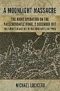 'A Moonlight Massacre' - The Night Operation on the Passchendaele Ridge, 2 December 1917: The Forgotten Last Act of the Third Battle of Ypres