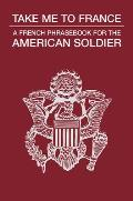 Take Me to France: A French Phrasebook for the American Soldier