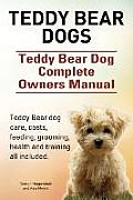 Teddy Bear Dogs. Teddy Bear Dog Complete Owners Manual. Teddy Bear Dog Care, Costs, Feeding, Grooming, Health and Training All Included.