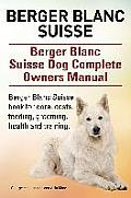 Berger Blanc Suisse. Berger Blanc Suisse Dog Complete Owners Manual. Berger Blanc Suisse Book for Care, Costs, Feeding, Grooming, Health and Training.
