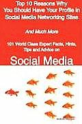 Top 10 Reasons Why You Should Have Your Profile in Social Media Networking Sites - And Much More - 101 World Class Expert Facts, Hints, Tips and Advic
