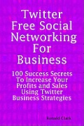 Twitter Free Social Networking for Business: 100 Success Secrets to Increase Your Profits and Sales Using Twitter Business Strategies