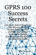 GPRS 100 Success Secrets: 100 Most Asked Questions - The Missing General Packet Radio Service (GPRS) and Global System for Mobile Communications (GSM)
