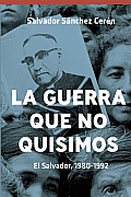 La Guerra Que No Quisimos: El Salvador, 1980-1992 = The War We Did Not Want