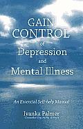 Gain Control of Depression & Mental Illness: An Essential Self-Help Manual