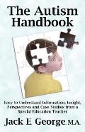 The Autism Handbook: Easy to Understand Information, Insight, Perspectives and Case Studies from a Special Education Teacher