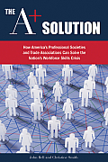 The A+ Solution: How America's Professional Societies & Trade Associations Can Help Solve the Nation's Workforce Skills Crisis