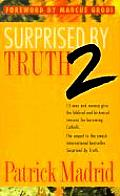 Surprised by Truth 2 15 Men & Women Give the Biblical & Historical Reasons for Becoming Catholic
