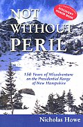 Not Without Peril 150 Years of Misadventure on the Presidential Range of New Hampshire