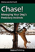 Chase!: Managing Your Dog's Predatory Instincts