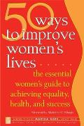 50 Ways To Improve Women's Lives : the Essential Women's Guide for Achieving Equality, Health, and Success for All (05 Edition)