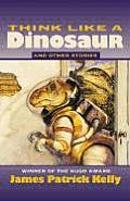 Think Like A Dinosaur: & Other Stories by James Patrick Kelly