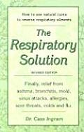 The Respiratory Solution: Finally, Relief from Asthma, Bronchitis, Mold, Sinus Attacks, Allergies, Sore Throats Colds and Flu.