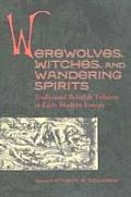 Werewolves, Witches, and Wandering Spirits: Traditional Belief & Folklore in Early Modern Europe