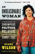 Unreasonable Woman A True Story of Shrimpers Politicos Polluters & the Fight for Seadrift Texas