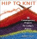 Hip to Knit 18 Contemporary Projects for Todays Knitter