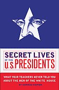 Secret Lives Of The U S Presidents What Your Teachers Never Told You About The Men Of The White House