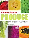 Field Guide to Produce How to Identify Select & Prepare Virtually Every Fruit & Vegetable at the Market