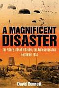 Magnificent Disaster: The Failure of the Market Garden, the Arnhem Operation, September 1944