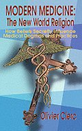 Modern Medicine: The New World Religion: How Beliefs Secretly Influence Medical Dogmas & Practices