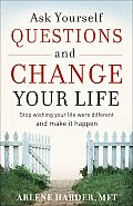 Ask Yourself Questions and Change Your Life: Stop Wishing Your Life Were Different and Make It Happen