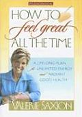 How to Feel Great All the Time: A Lifelong Plan for Unlimited Energy and Radiant Good Health