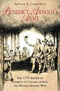 Benedict Arnolds Army The 1775 American Invasion of Canada During the Revolutionary War
