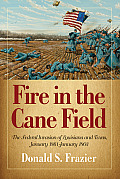 Fire In The Cane Field: The Federal Invasion Of Louisiana & Texas, January 1861-January 1863 by Donald S. Frazier
