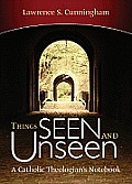 Things Seen & Unseen A Catholic Theologians Notebook