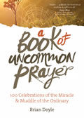 A Book of Uncommon Prayer: 100 Celebrations of the Miracle and Muddle of the Ordinary