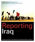 Reporting Iraq An Oral History of the War by the Journalists Who Covered It