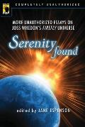 Serenity Found More Unauthorized Essays on Joss Whedons Firefly Universe