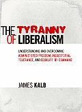 Tyranny of Liberalism Understanding & Overcoming Administered Freedom Inquisitorial Tolerance & Equality by Command