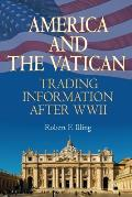 America & The Vatican: Trading Information After World War II by Robert F. Illing