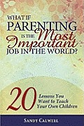 What If Parenting Is the Most Important Job in the World 20 Lessons You Want to Teach Your Own Children